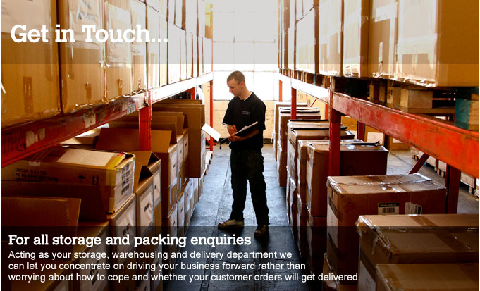 Get In Touch... For all your storage and packing enquiries. Acting as your storage, warehousing and delivery department we can let you concentrate on driving your business forward rather than working about how to cope and whether your customer orders will get delivered.