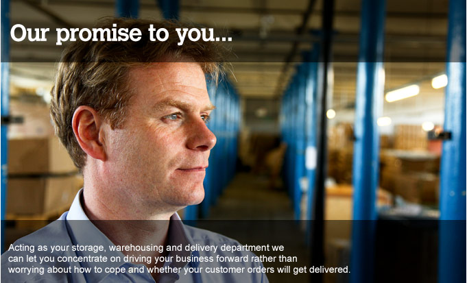 Our promise to you... Acting as your storage, warehousing and delivery department we can let you concentrate on driving your business forward rather than working about how to cope and whether your customer orders will get delivered.