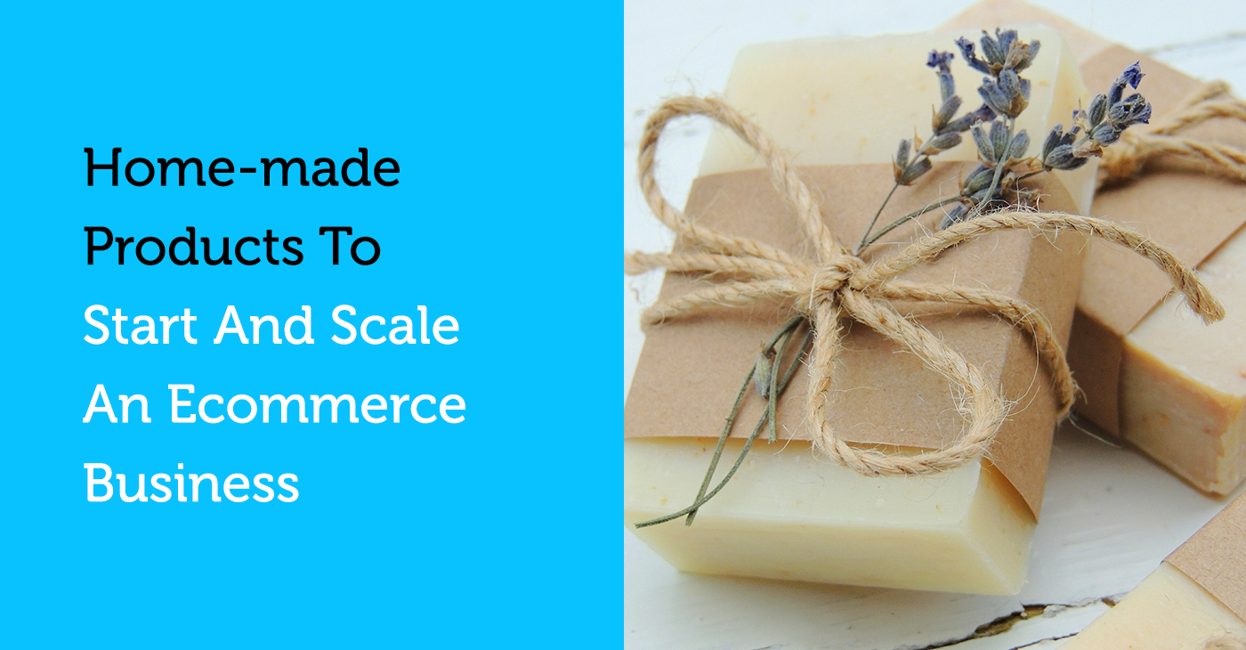 home-made products to start and scale an ecommerce business